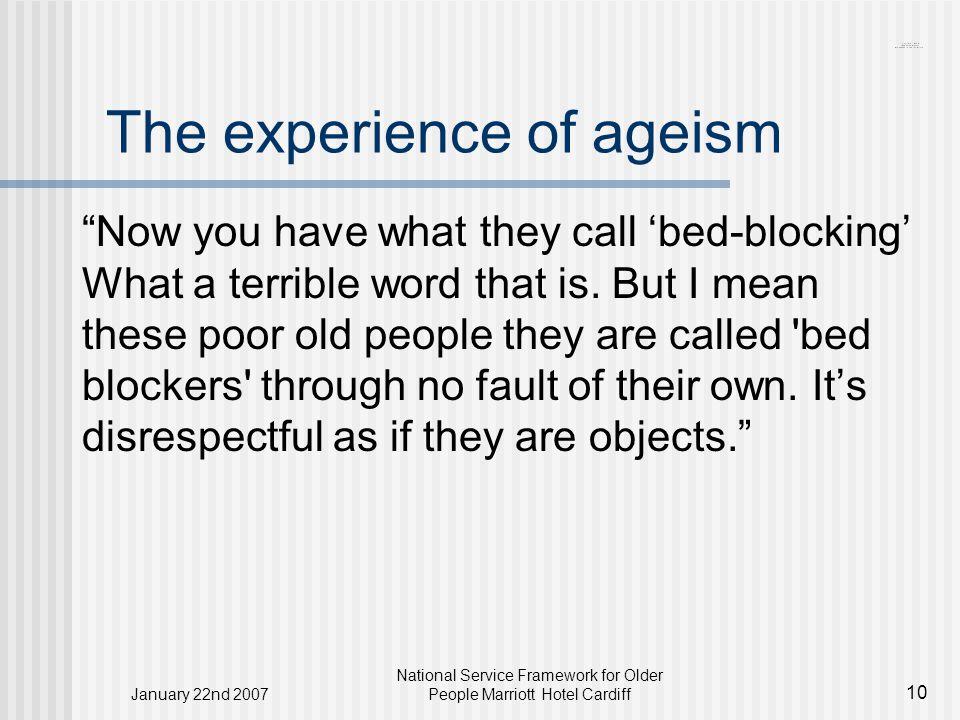 January 22nd 2007 National Service Framework for Older People Marriott Hotel Cardiff 10 The experience of ageism Now you have what they call 'bed-blocking' What a terrible word that is.