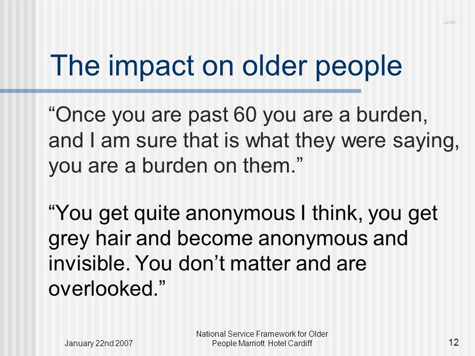 January 22nd 2007 National Service Framework for Older People Marriott Hotel Cardiff 12 The impact on older people Once you are past 60 you are a burden, and I am sure that is what they were saying, you are a burden on them. You get quite anonymous I think, you get grey hair and become anonymous and invisible.