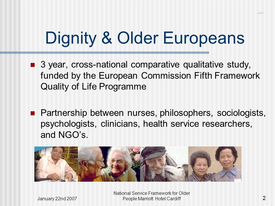 January 22nd 2007 National Service Framework for Older People Marriott Hotel Cardiff 2 Dignity & Older Europeans 3 year, cross-national comparative qualitative study, funded by the European Commission Fifth Framework Quality of Life Programme Partnership between nurses, philosophers, sociologists, psychologists, clinicians, health service researchers, and NGO's.