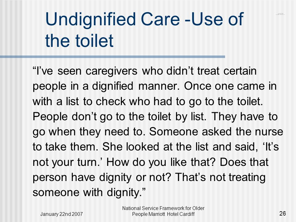 January 22nd 2007 National Service Framework for Older People Marriott Hotel Cardiff 26 Undignified Care -Use of the toilet I've seen caregivers who didn't treat certain people in a dignified manner.