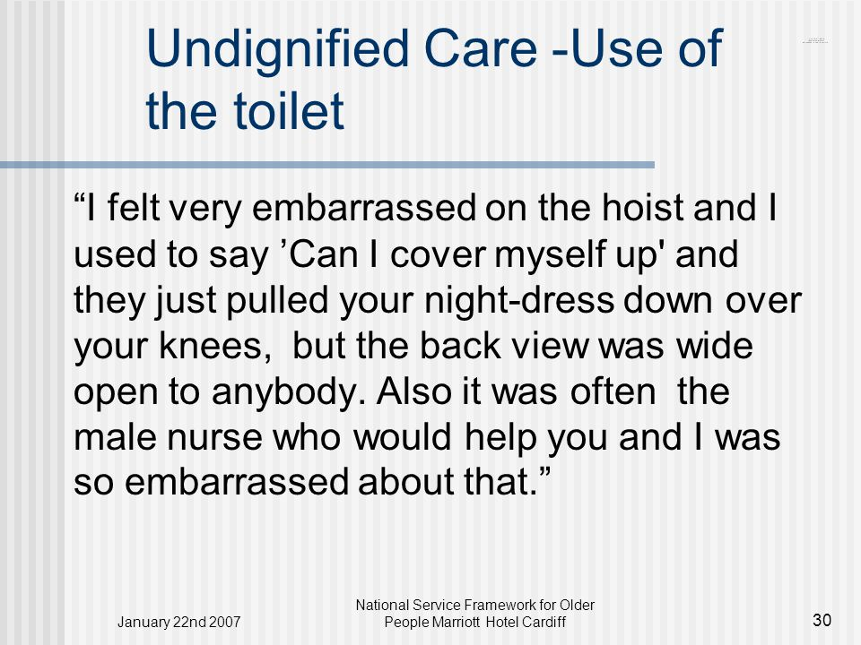 January 22nd 2007 National Service Framework for Older People Marriott Hotel Cardiff 30 Undignified Care -Use of the toilet I felt very embarrassed on the hoist and I used to say 'Can I cover myself up and they just pulled your night-dress down over your knees, but the back view was wide open to anybody.