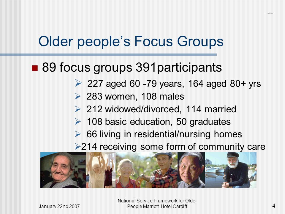 January 22nd 2007 National Service Framework for Older People Marriott Hotel Cardiff 4 Older people's Focus Groups 89 focus groups 391participants  227 aged 60 -79 years, 164 aged 80+ yrs  283 women, 108 males  212 widowed/divorced, 114 married  108 basic education, 50 graduates  66 living in residential/nursing homes  214 receiving some form of community care