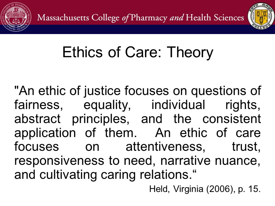Ethics of Care: Theory An ethic of justice focuses on questions of fairness, equality, individual rights, abstract principles, and the consistent application of them.