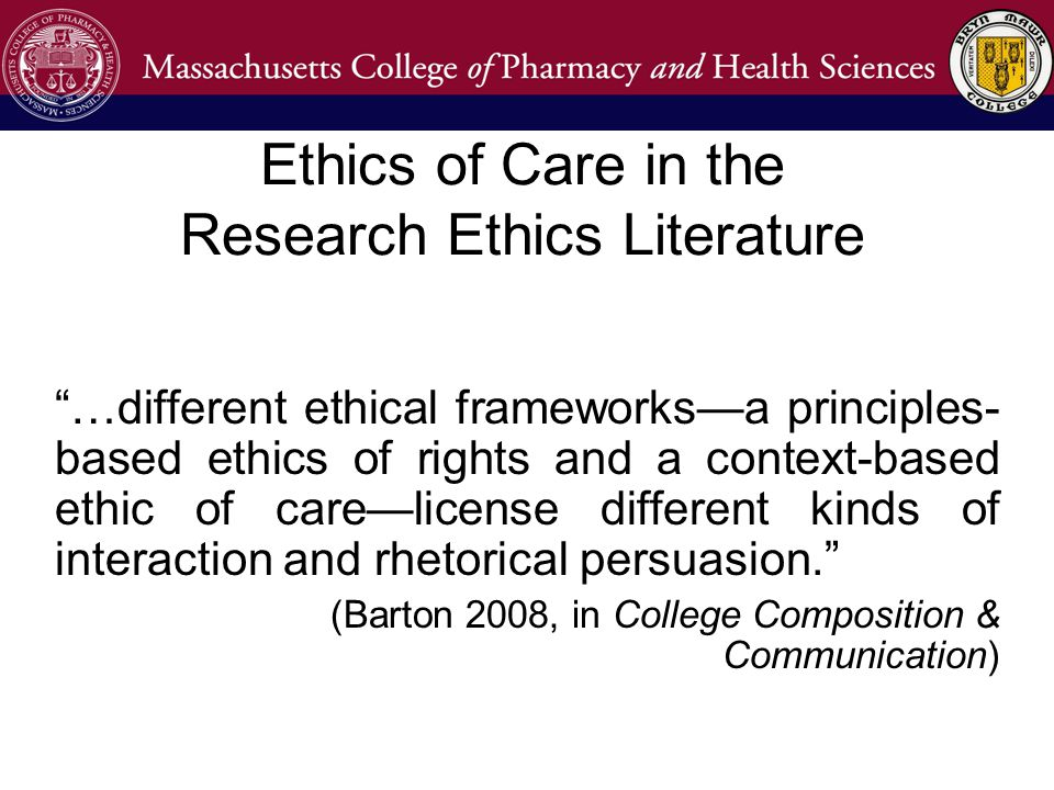 Ethics of Care in the Research Ethics Literature …different ethical frameworks—a principles- based ethics of rights and a context-based ethic of care—license different kinds of interaction and rhetorical persuasion. (Barton 2008, in College Composition & Communication)