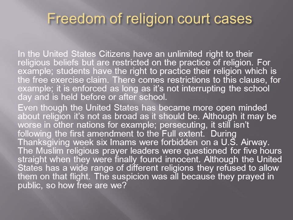 Freedom of religion court cases In the United States Citizens have an unlimited right to their religious beliefs but are restricted on the practice of religion.