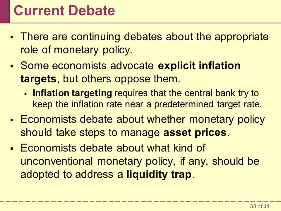 33 of 41 Current Debate  There are continuing debates about the appropriate role of monetary policy.  Some economists advocate explicit inflation ta
