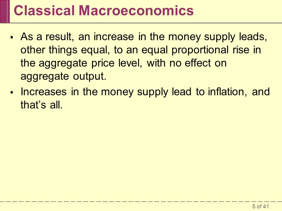 5 of 41 Classical Macroeconomics  As a result, an increase in the money supply leads, other things equal, to an equal proportional rise in the aggreg