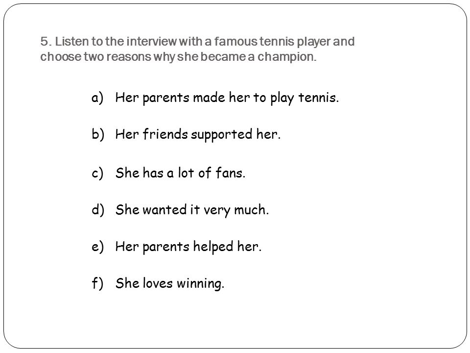 5. Listen to the interview with a famous tennis player and choose two reasons why she became a champion. a)Her parents made her to play tennis. b)Her