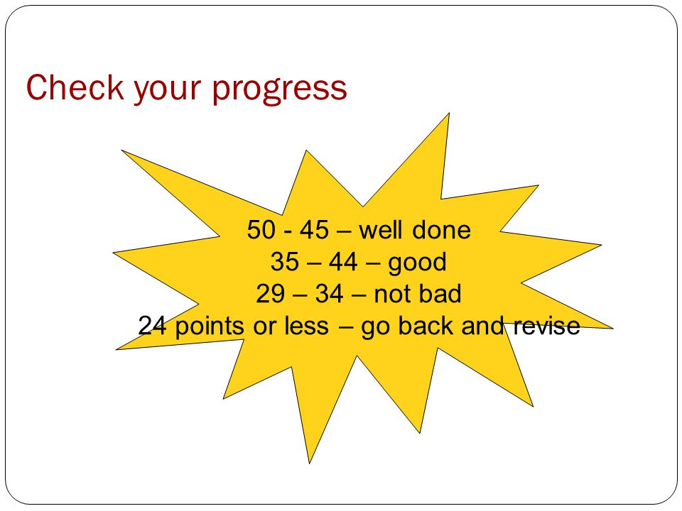 50 - 45 – well done 35 – 44 – good 29 – 34 – not bad 24 points or less – go back and revise Check your progress