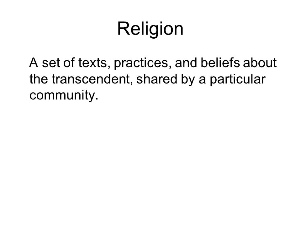 Religion A set of texts, practices, and beliefs about the transcendent, shared by a particular community.