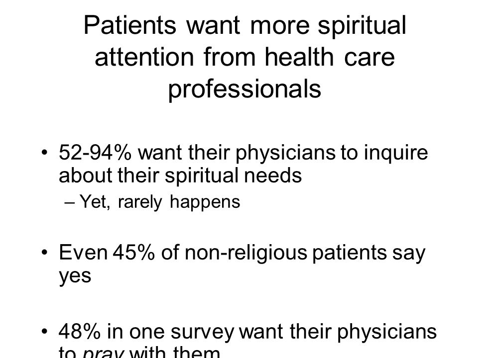 Patients want more spiritual attention from health care professionals 52-94% want their physicians to inquire about their spiritual needs –Yet, rarely happens Even 45% of non-religious patients say yes 48% in one survey want their physicians to pray with them