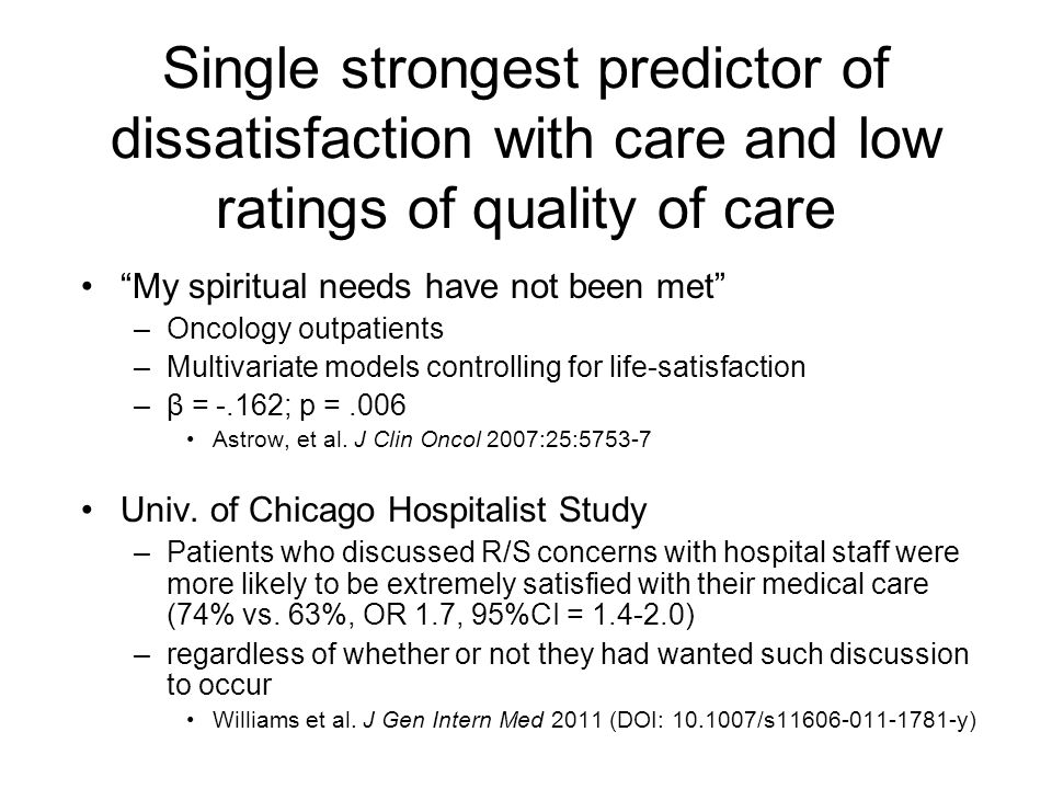 Single strongest predictor of dissatisfaction with care and low ratings of quality of care My spiritual needs have not been met –Oncology outpatients –Multivariate models controlling for life-satisfaction –β = -.162; p =.006 Astrow, et al.