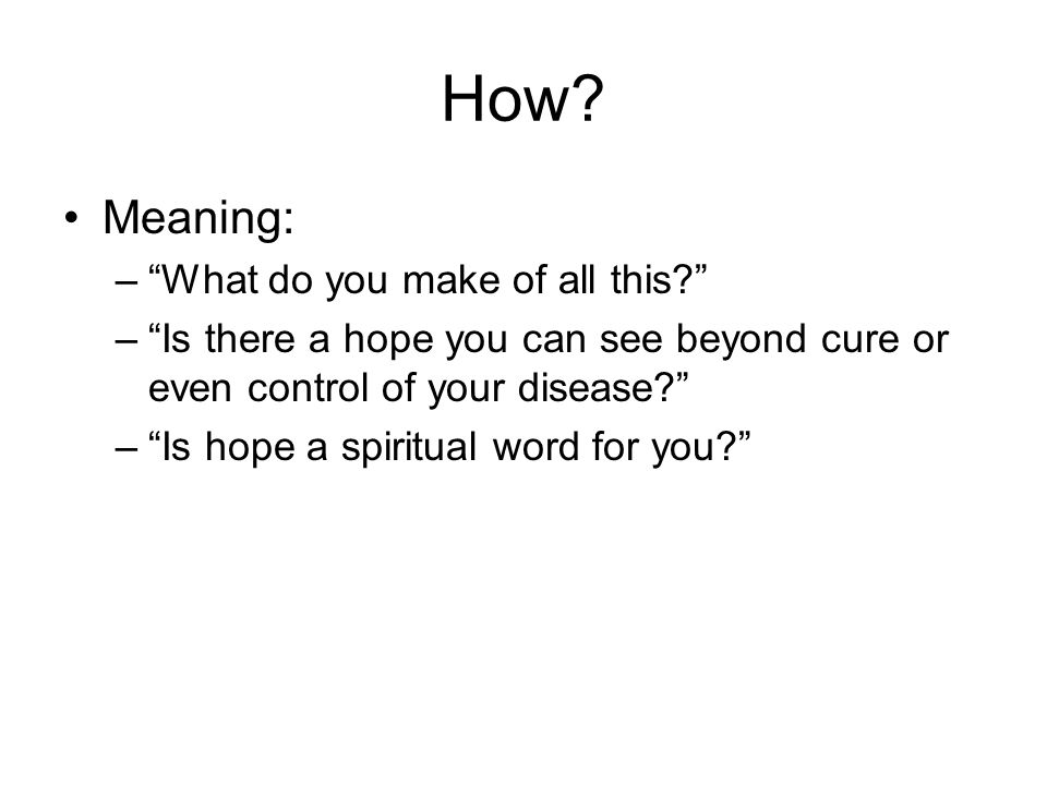 "How? Meaning: –""What do you make of all this?"" –""Is there a hope you can see beyond cure or even control of your disease?"" –""Is hope a spiritual word"