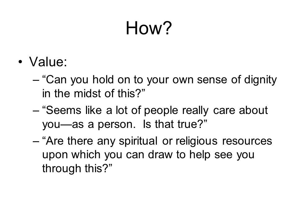 "How? Value: –""Can you hold on to your own sense of dignity in the midst of this?"" –""Seems like a lot of people really care about you—as a person. Is t"