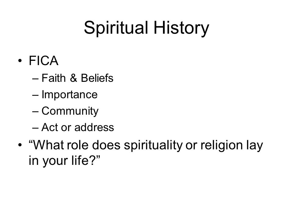 Spiritual History FICA –Faith & Beliefs –Importance –Community –Act or address What role does spirituality or religion lay in your life