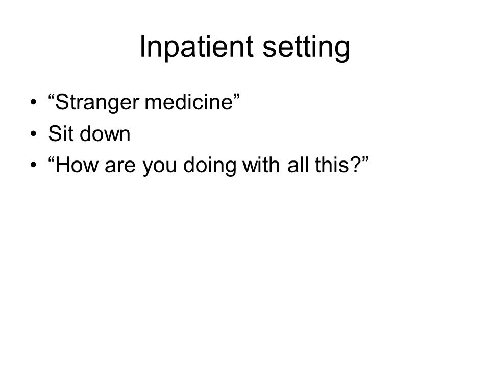 "Inpatient setting ""Stranger medicine"" Sit down ""How are you doing with all this?"""
