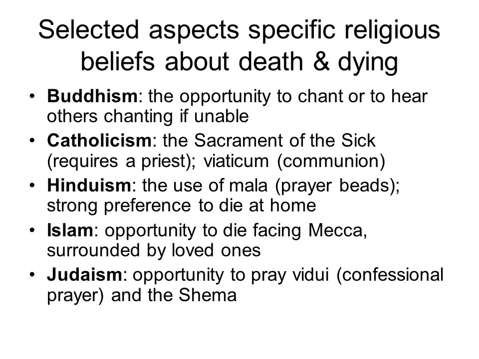 Selected aspects specific religious beliefs about death & dying Buddhism: the opportunity to chant or to hear others chanting if unable Catholicism: the Sacrament of the Sick (requires a priest); viaticum (communion) Hinduism: the use of mala (prayer beads); strong preference to die at home Islam: opportunity to die facing Mecca, surrounded by loved ones Judaism: opportunity to pray vidui (confessional prayer) and the Shema