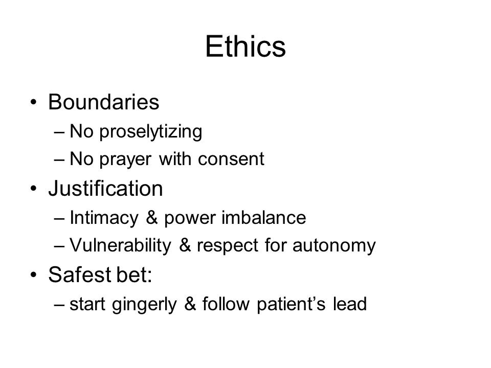Ethics Boundaries –No proselytizing –No prayer with consent Justification –Intimacy & power imbalance –Vulnerability & respect for autonomy Safest bet: –start gingerly & follow patient's lead