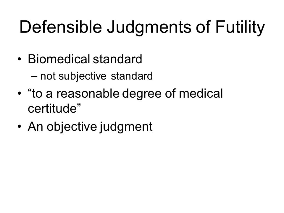 Defensible Judgments of Futility Biomedical standard –not subjective standard to a reasonable degree of medical certitude An objective judgment