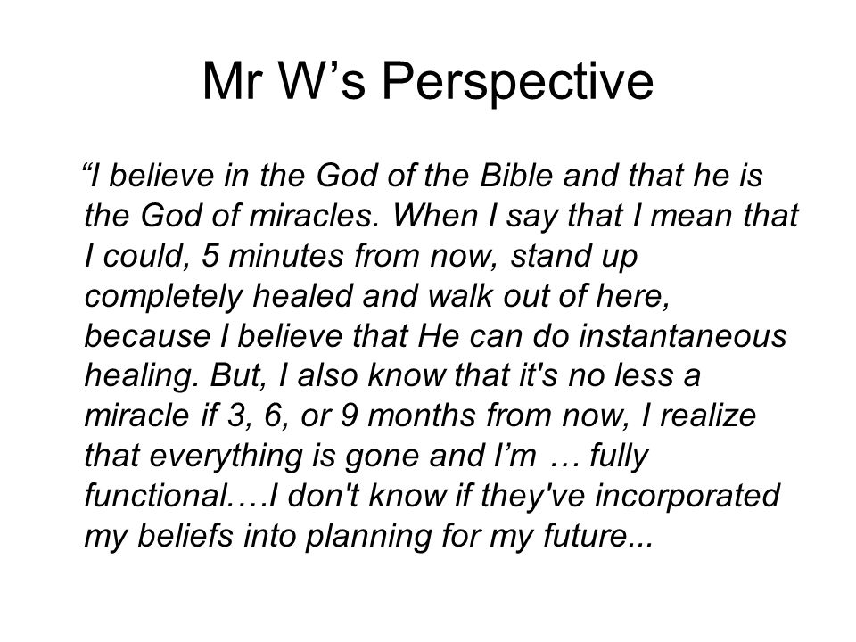 "Mr W's Perspective ""I believe in the God of the Bible and that he is the God of miracles. When I say that I mean that I could, 5 minutes from now, sta"