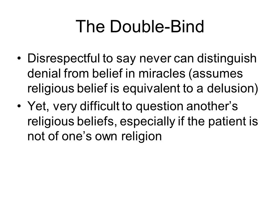 The Double-Bind Disrespectful to say never can distinguish denial from belief in miracles (assumes religious belief is equivalent to a delusion) Yet,