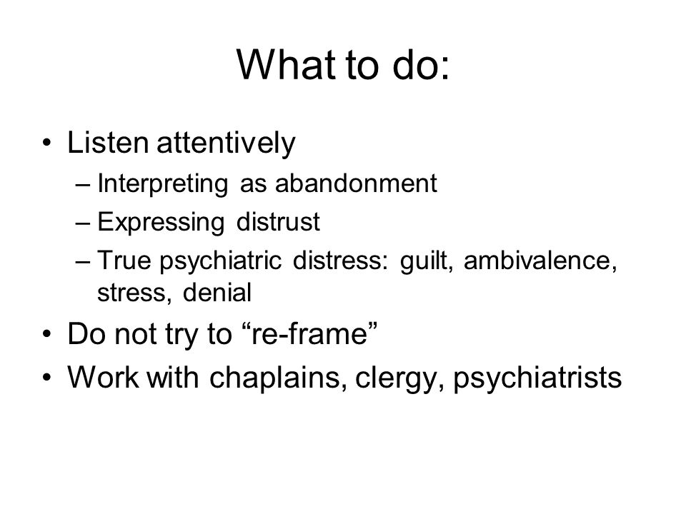 What to do: Listen attentively –Interpreting as abandonment –Expressing distrust –True psychiatric distress: guilt, ambivalence, stress, denial Do not try to re-frame Work with chaplains, clergy, psychiatrists