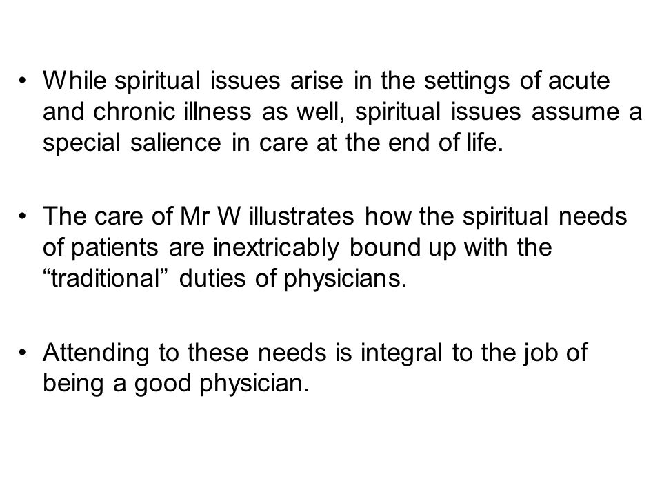 While spiritual issues arise in the settings of acute and chronic illness as well, spiritual issues assume a special salience in care at the end of life.