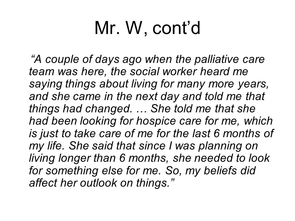"Mr. W, cont'd ""A couple of days ago when the palliative care team was here, the social worker heard me saying things about living for many more years,"