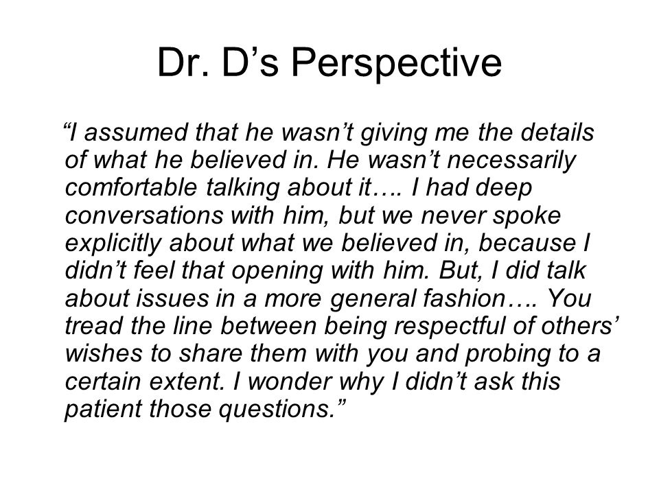 "Dr. D's Perspective ""I assumed that he wasn't giving me the details of what he believed in. He wasn't necessarily comfortable talking about it…. I had"