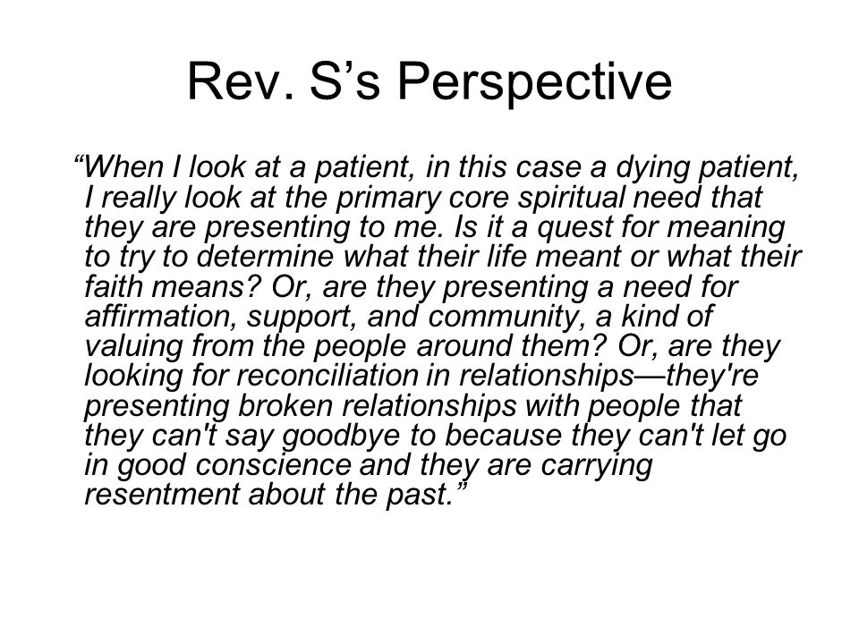 "Rev. S's Perspective ""When I look at a patient, in this case a dying patient, I really look at the primary core spiritual need that they are presentin"