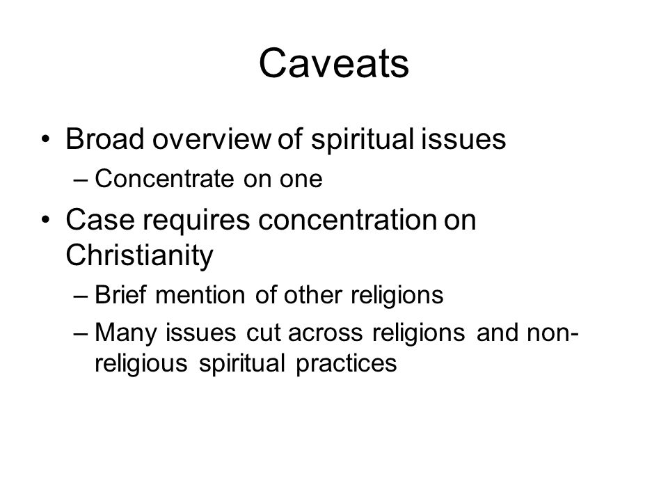Caveats Broad overview of spiritual issues –Concentrate on one Case requires concentration on Christianity –Brief mention of other religions –Many iss