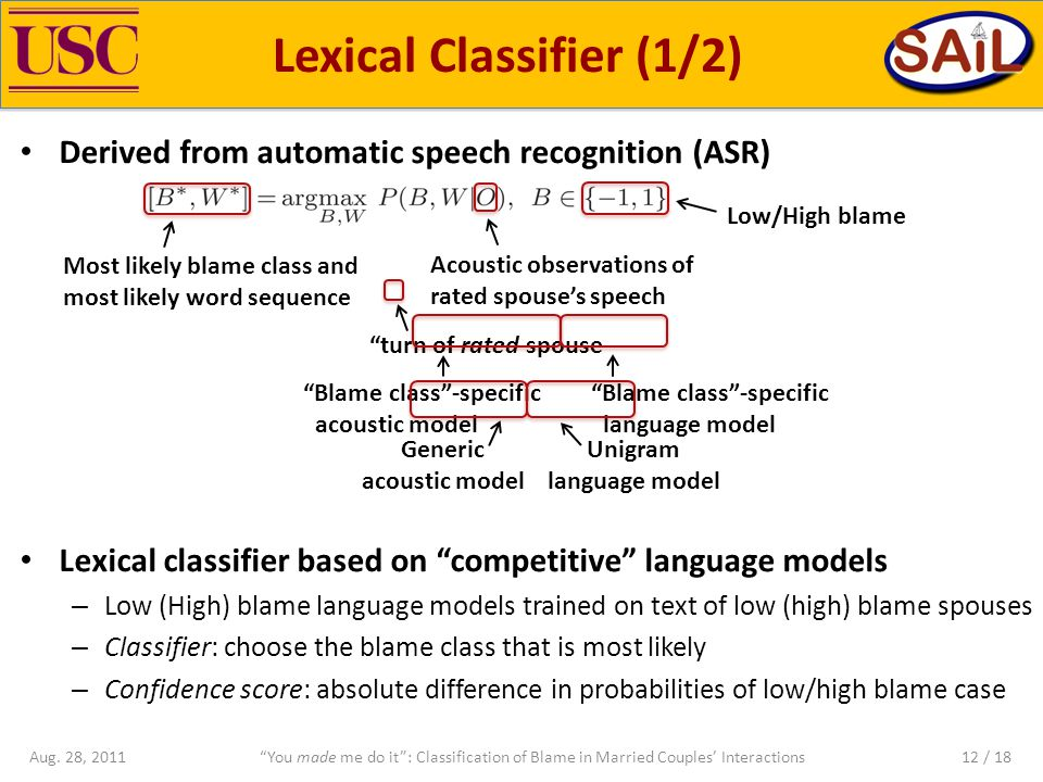 Derived from automatic speech recognition (ASR) Lexical classifier based on competitive language models – Low (High) blame language models trained on text of low (high) blame spouses – Classifier: choose the blame class that is most likely – Confidence score: absolute difference in probabilities of low/high blame case Lexical Classifier (1/2) You made me do it : Classification of Blame in Married Couples' InteractionsAug.