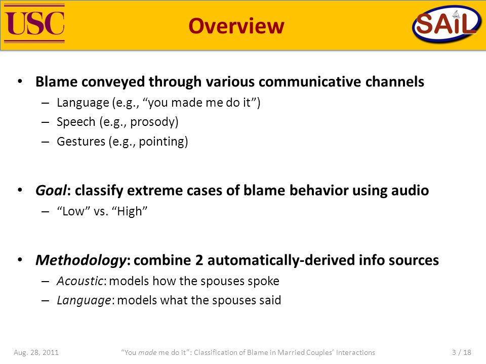 Overview Blame conveyed through various communicative channels – Language (e.g., you made me do it ) – Speech (e.g., prosody) – Gestures (e.g., pointing) Goal: classify extreme cases of blame behavior using audio – Low vs.