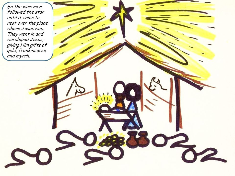 So the wise men followed the star until it came to rest over the place where Jesus was. They went in and worshiped Jesus, giving Him gifts of gold, fr