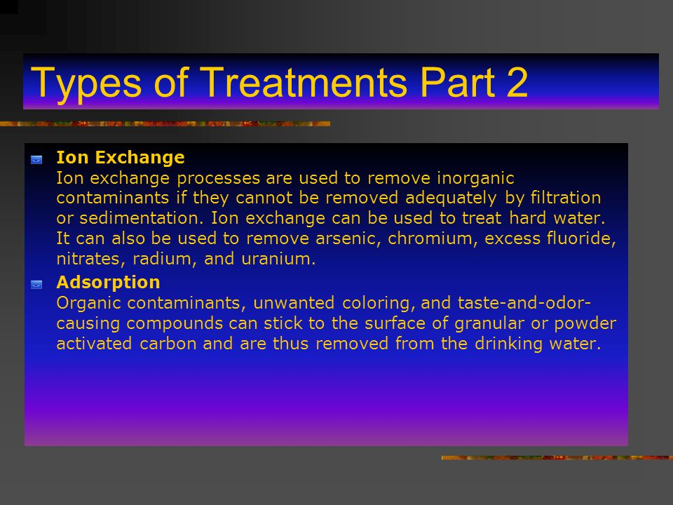 Types of Treatments Part 2 Ion Exchange Ion exchange processes are used to remove inorganic contaminants if they cannot be removed adequately by filtration or sedimentation.