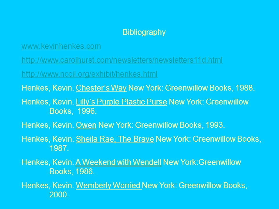 Bibliography www.kevinhenkes.com http://www.carolhurst.com/newsletters/newsletters11d.html http://www.nccil.org/exhibit/henkes.html Henkes, Kevin.