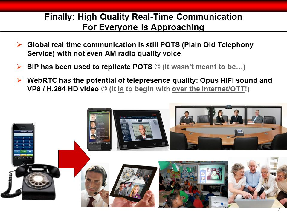 2 Finally: High Quality Real-Time Communication For Everyone is Approaching  Global real time communication is still POTS (Plain Old Telephony Service) with not even AM radio quality voice  SIP has been used to replicate POTS  (It wasn't meant to be…)  WebRTC has the potential of telepresence quality: Opus HiFi sound and VP8 / H.264 HD video (It is to begin with over the Internet/OTT!)
