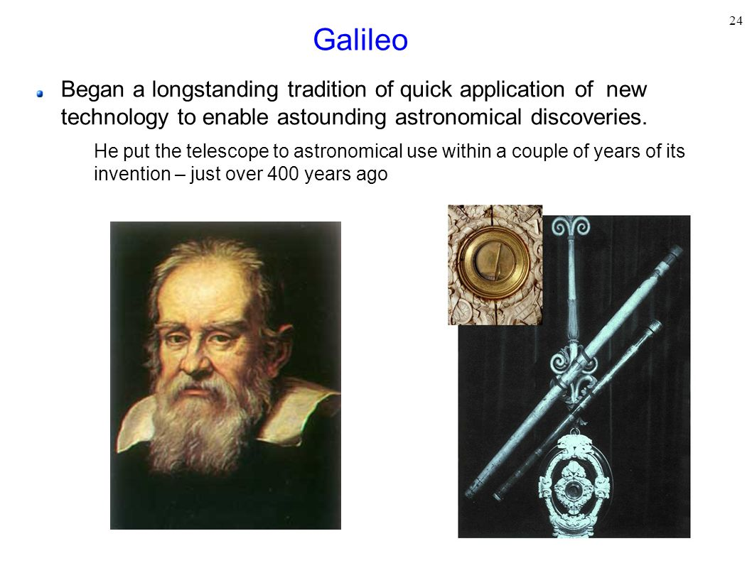 24 Galileo Began a longstanding tradition of quick application of new technology to enable astounding astronomical discoveries. He put the telescope t