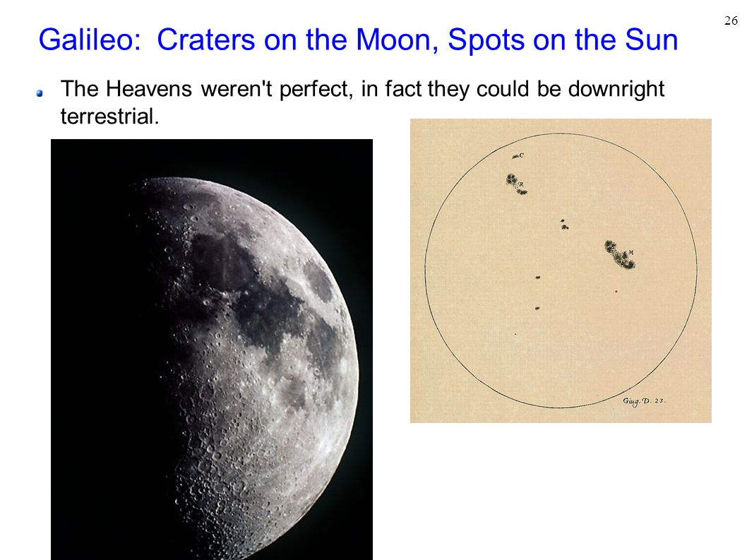 26 Galileo: Craters on the Moon, Spots on the Sun The Heavens weren t perfect, in fact they could be downright terrestrial.