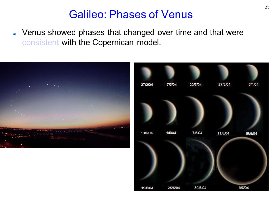 27 Galileo: Phases of Venus Venus showed phases that changed over time and that were consistent with the Copernican model.