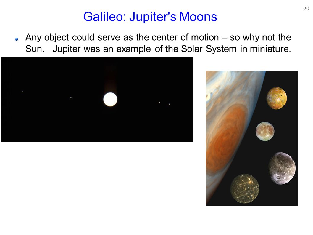 29 Galileo: Jupiter's Moons Any object could serve as the center of motion – so why not the Sun. Jupiter was an example of the Solar System in miniatu