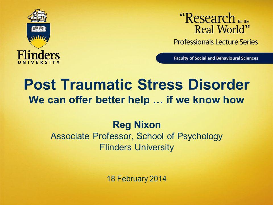 Post Traumatic Stress Disorder We can offer better help … if we know how Reg Nixon Associate Professor, School of Psychology Flinders University 18 Fe