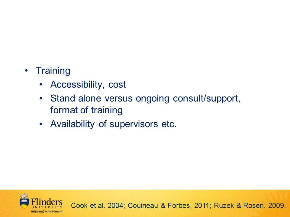 Training Accessibility, cost Stand alone versus ongoing consult/support, format of training Availability of supervisors etc. Cook et al. 2004; Couinea