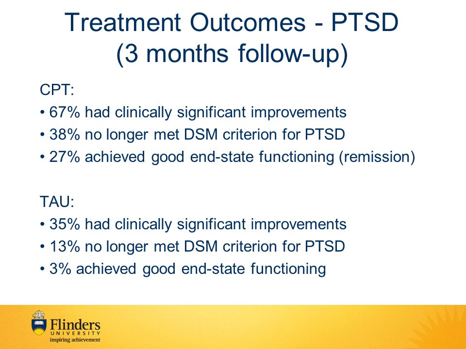 Treatment Outcomes - PTSD (3 months follow-up) CPT: 67% had clinically significant improvements 38% no longer met DSM criterion for PTSD 27% achieved