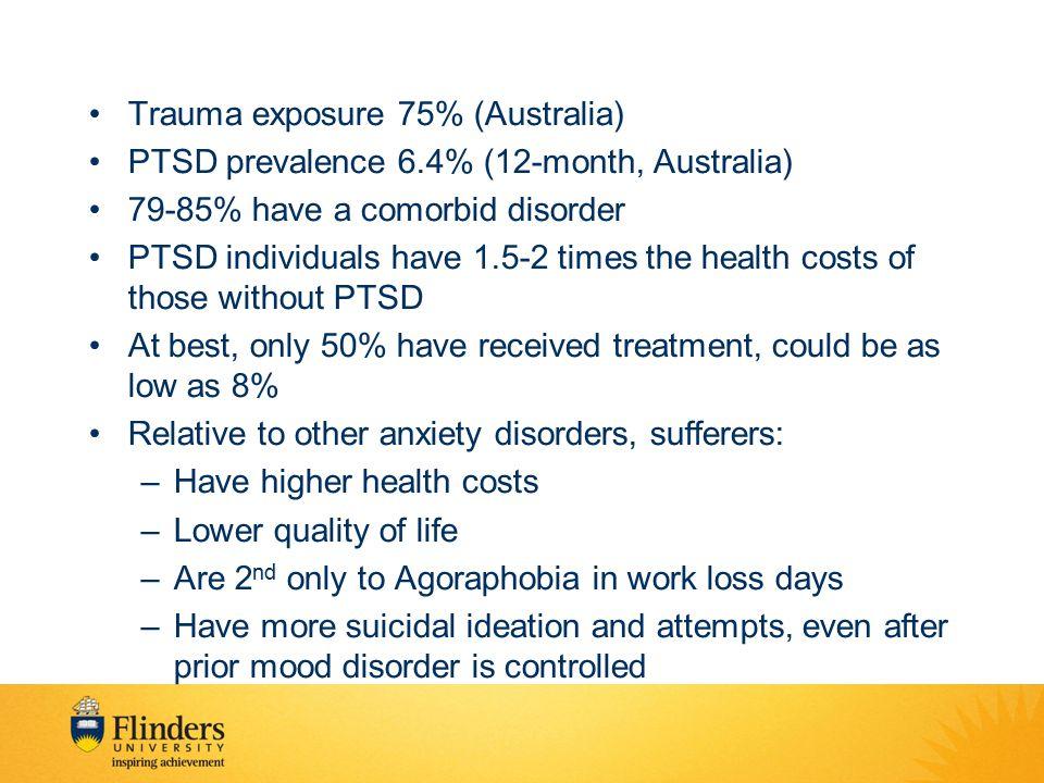 Trauma exposure 75% (Australia) PTSD prevalence 6.4% (12-month, Australia) 79-85% have a comorbid disorder PTSD individuals have 1.5-2 times the healt