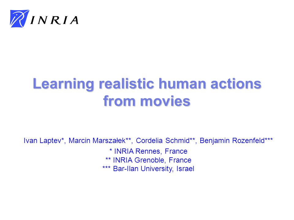 Ivan Laptev*, Marcin Marszałek**, Cordelia Schmid**, Benjamin Rozenfeld*** * INRIA Rennes, France ** INRIA Grenoble, France *** Bar-Ilan University, Israel Learning realistic human actions from movies