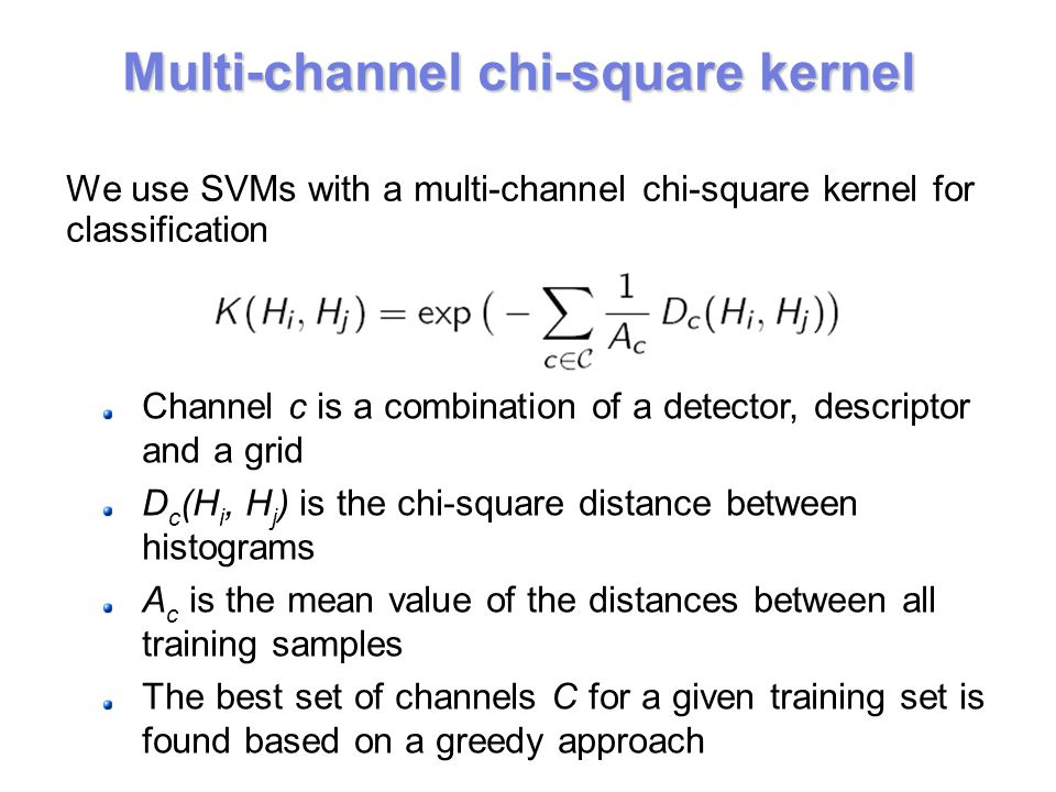 We use SVMs with a multi-channel chi-square kernel for classification Channel c is a combination of a detector, descriptor and a grid D c (H i, H j ) is the chi-square distance between histograms A c is the mean value of the distances between all training samples The best set of channels C for a given training set is found based on a greedy approach Multi-channel chi-square kernel