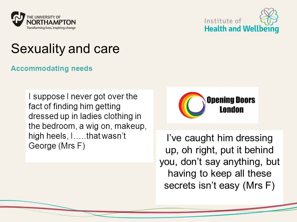 Sexuality and care Accommodating needs I suppose I never got over the fact of finding him getting dressed up in ladies clothing in the bedroom, a wig