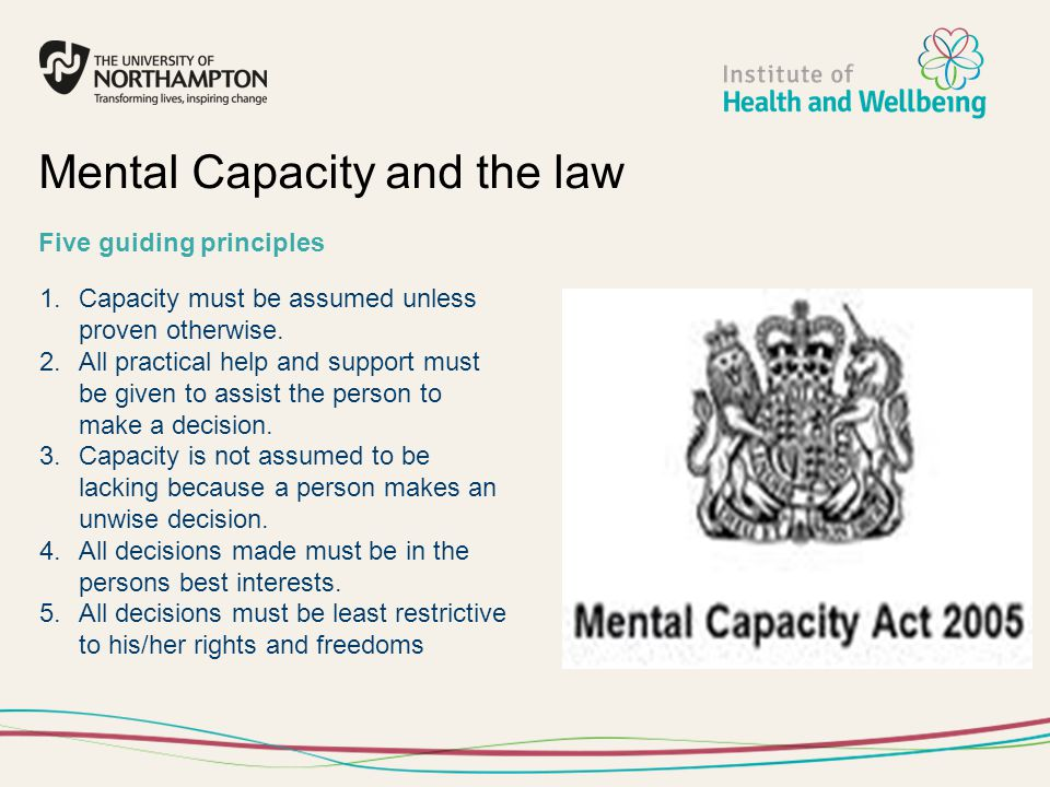 1.Capacity must be assumed unless proven otherwise. 2.All practical help and support must be given to assist the person to make a decision. 3.Capacity
