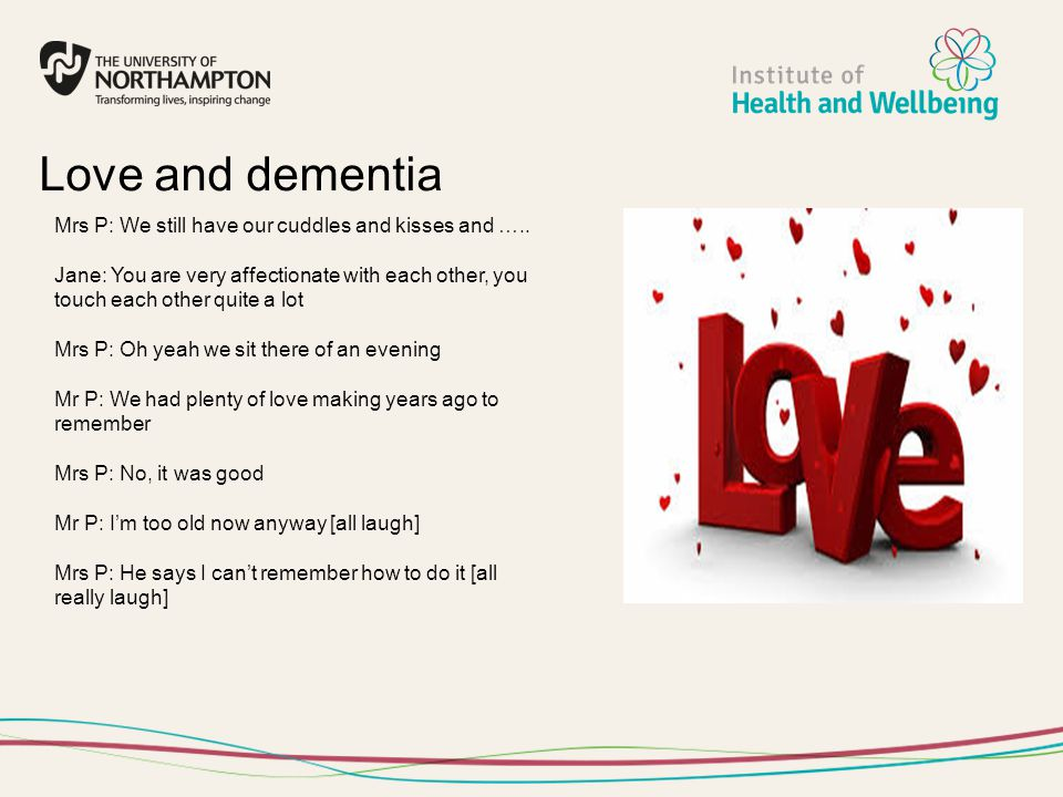 Love and dementia Mrs P: We still have our cuddles and kisses and ….. Jane: You are very affectionate with each other, you touch each other quite a lo